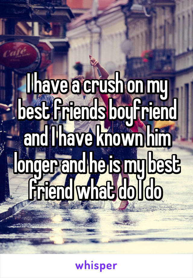 I have a crush on my best friends boyfriend and I have known him longer and he is my best friend what do I do