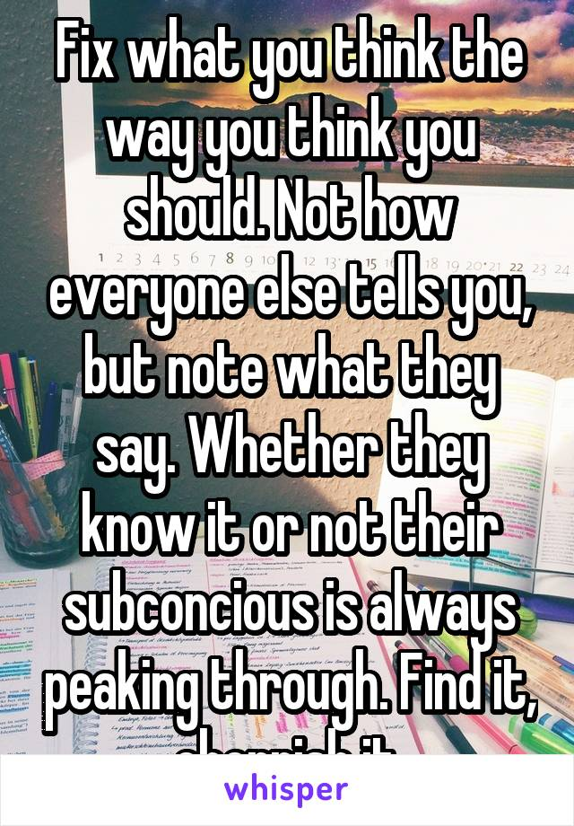 Fix what you think the way you think you should. Not how everyone else tells you, but note what they say. Whether they know it or not their subconcious is always peaking through. Find it, cherrish it.