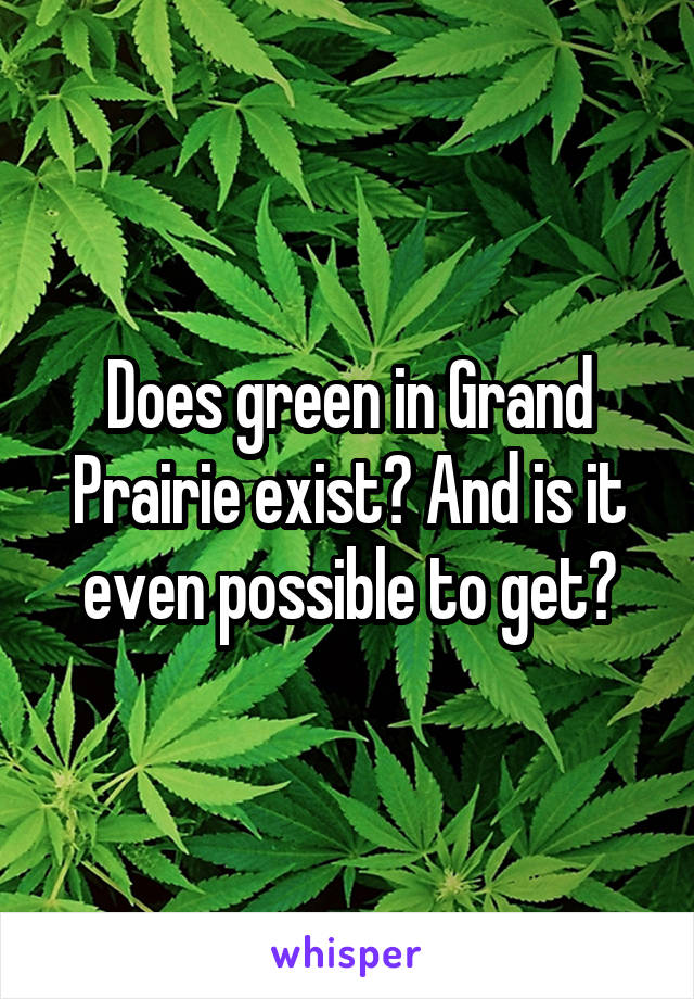 Does green in Grand Prairie exist? And is it even possible to get?