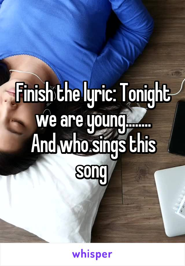 Finish the lyric: Tonight we are young........ And who sings this song