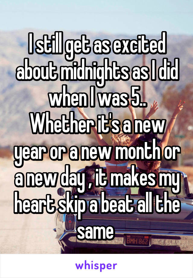 I still get as excited about midnights as I did when I was 5.. Whether it's a new year or a new month or a new day , it makes my heart skip a beat all the same