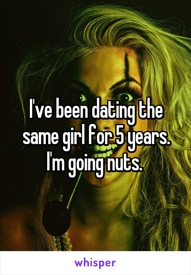 I've been dating the same girl for 5 years. I'm going nuts.