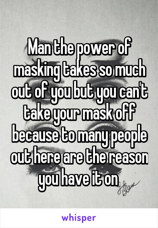 Man the power of masking takes so much out of you but you can't take your mask off because to many people out here are the reason you have it on