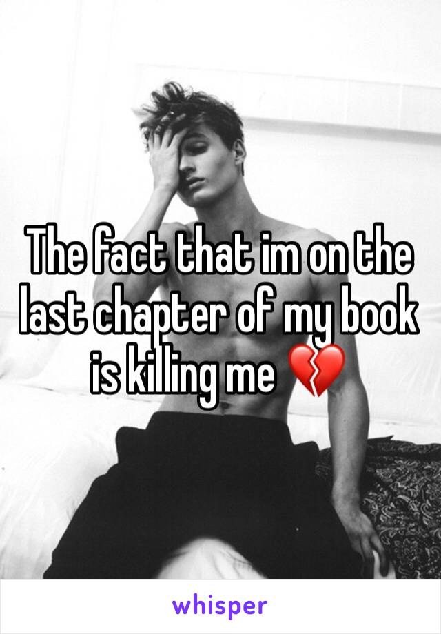 The fact that im on the last chapter of my book is killing me 💔