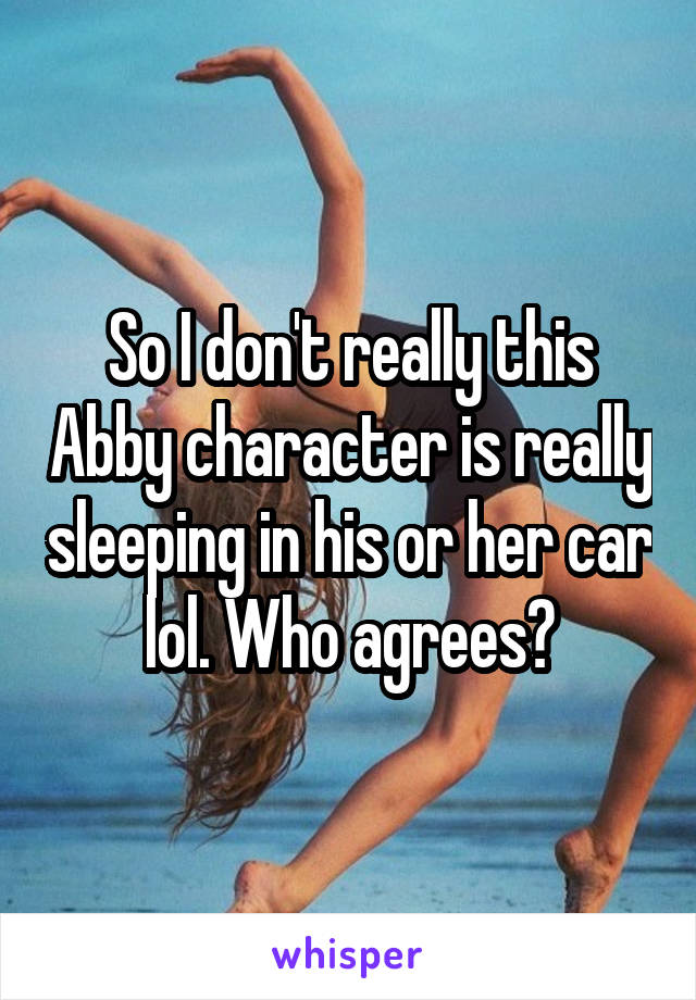 So I don't really this Abby character is really sleeping in his or her car lol. Who agrees?