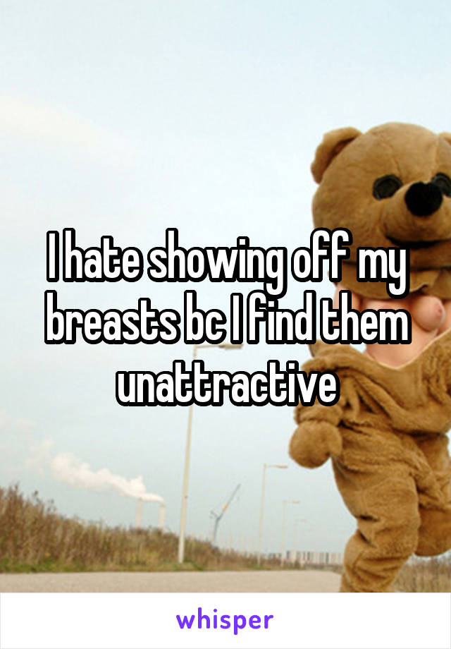 I hate showing off my breasts bc I find them unattractive