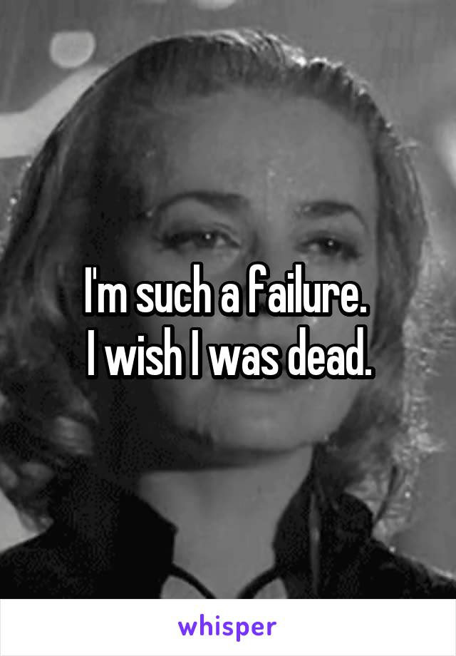 I'm such a failure.  I wish I was dead.