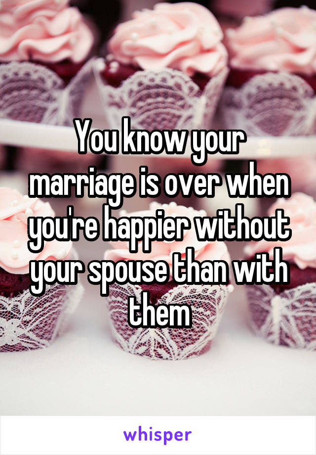 You know your marriage is over when you're happier without your spouse than with them