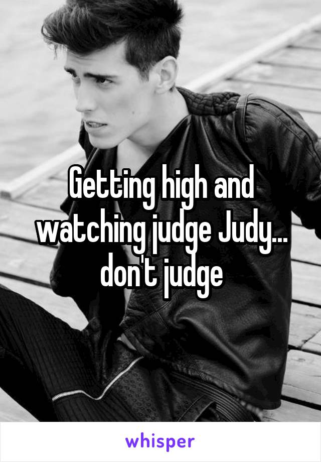 Getting high and watching judge Judy... don't judge