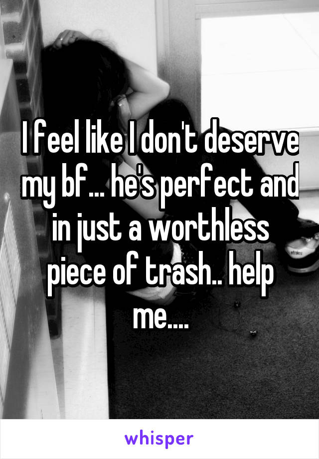 I feel like I don't deserve my bf... he's perfect and in just a worthless piece of trash.. help me....