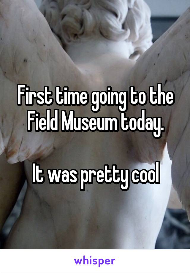 First time going to the Field Museum today.  It was pretty cool