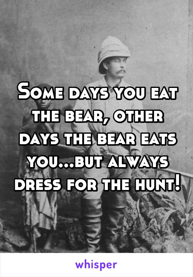 Some days you eat the bear, other days the bear eats you...but always dress for the hunt!