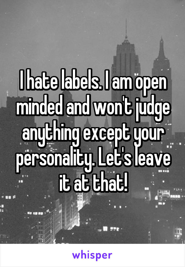 I hate labels. I am open minded and won't judge anything except your personality. Let's leave it at that!