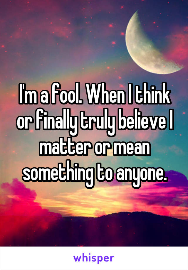 I'm a fool. When I think or finally truly believe I matter or mean something to anyone.