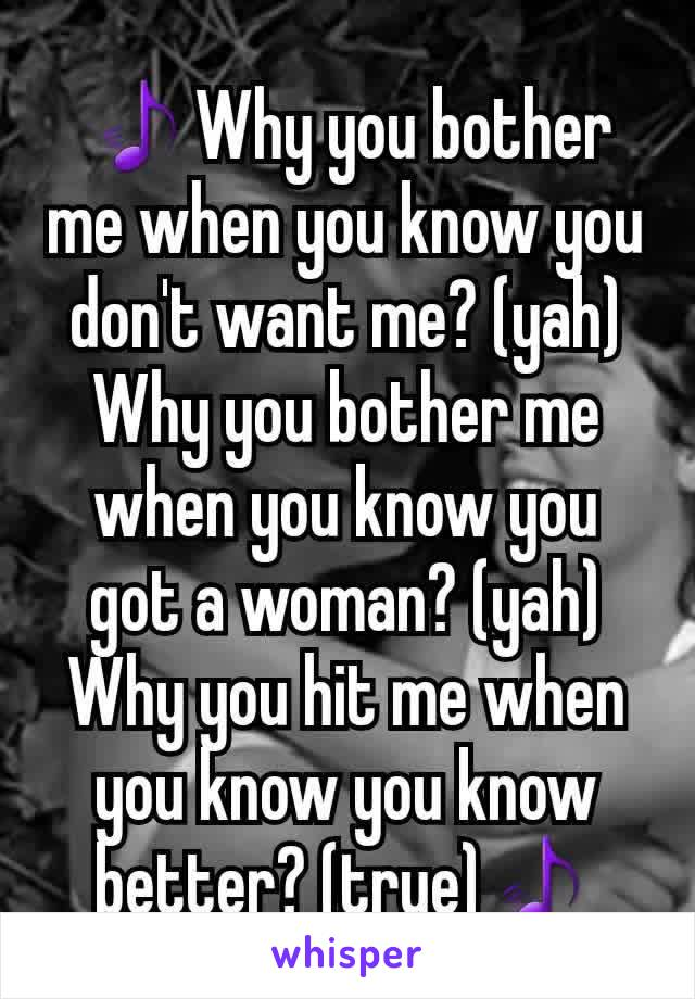 🎵Why you bother me when you know you don't want me? (yah) Why you bother me when you know you got a woman? (yah) Why you hit me when you know you know better? (true)🎵