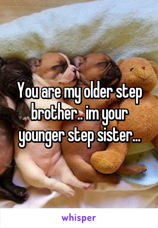 You are my older step brother.. im your younger step sister...