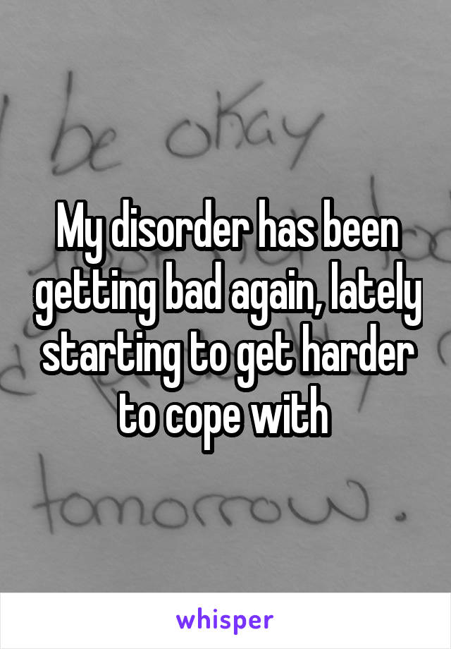 My disorder has been getting bad again, lately starting to get harder to cope with