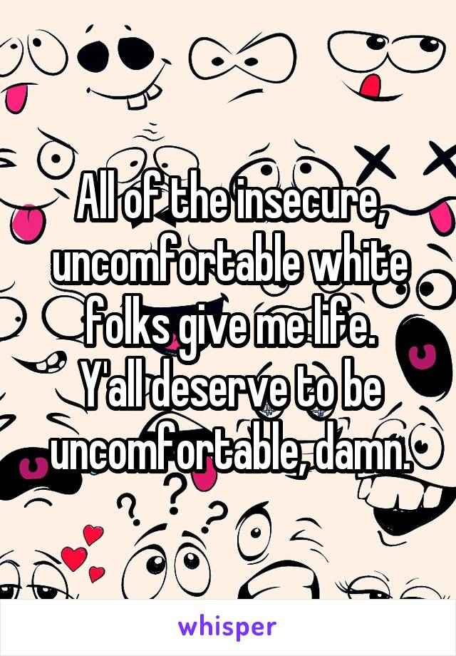 All of the insecure, uncomfortable white folks give me life. Y'all deserve to be uncomfortable, damn.