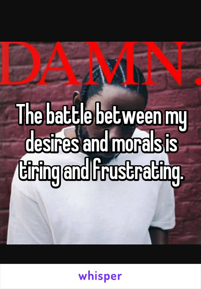 The battle between my desires and morals is tiring and frustrating.
