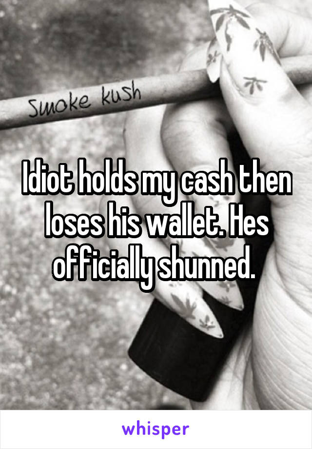 Idiot holds my cash then loses his wallet. Hes officially shunned.