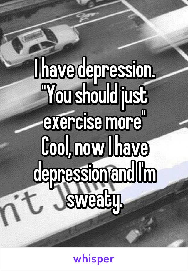 """I have depression. """"You should just exercise more"""" Cool, now I have depression and I'm sweaty."""