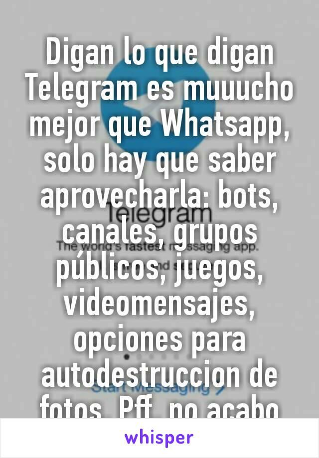Digan lo que digan Telegram es muuucho mejor que Whatsapp, solo hay que saber aprovecharla: bots, canales, grupos públicos, juegos, videomensajes, opciones para autodestruccion de fotos. Pff, no acabo