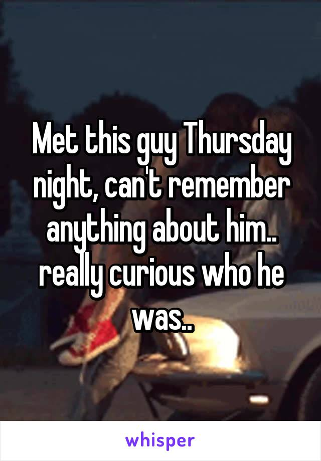 Met this guy Thursday night, can't remember anything about him.. really curious who he was..