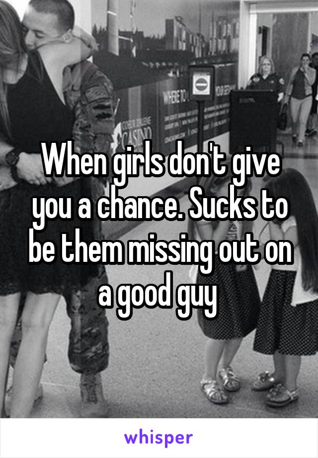 When girls don't give you a chance. Sucks to be them missing out on a good guy