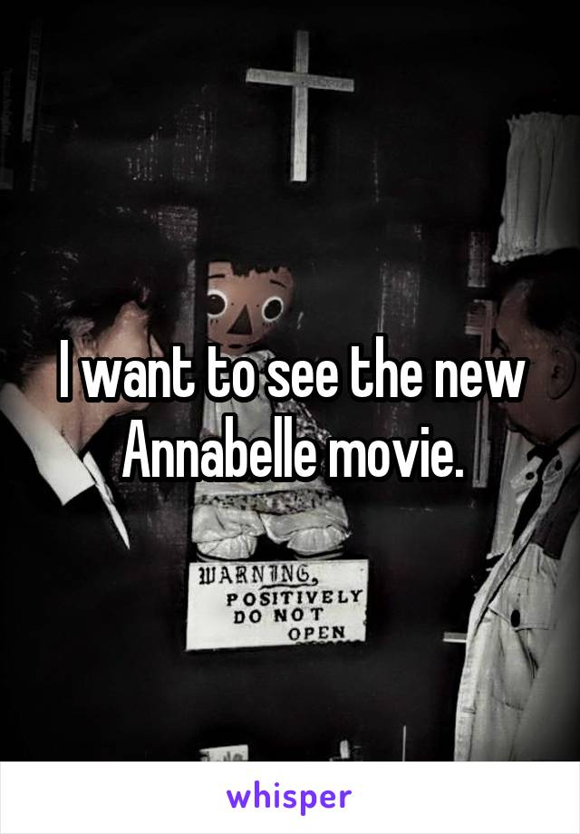 I want to see the new Annabelle movie.