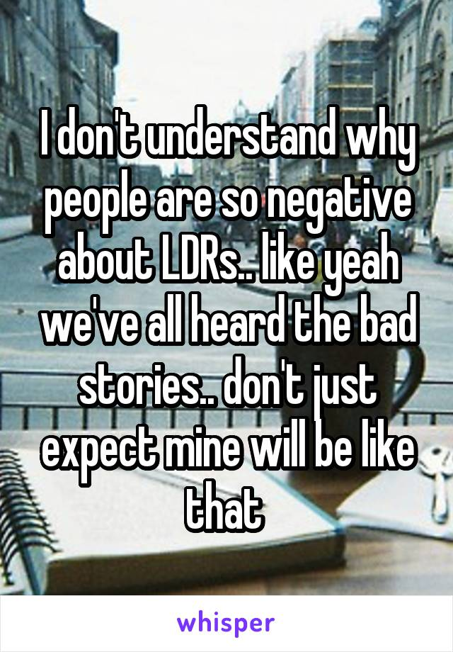 I don't understand why people are so negative about LDRs.. like yeah we've all heard the bad stories.. don't just expect mine will be like that