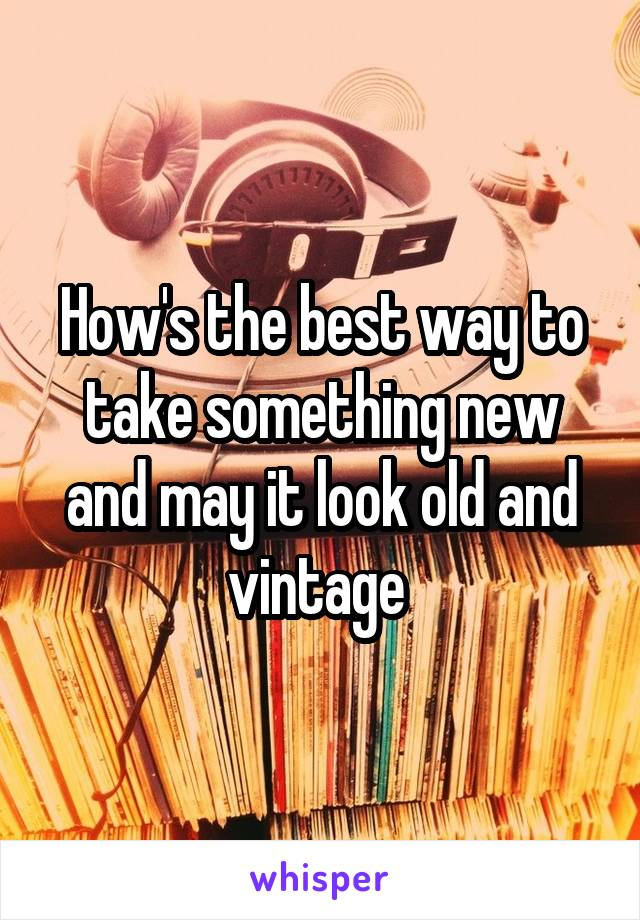How's the best way to take something new and may it look old and vintage