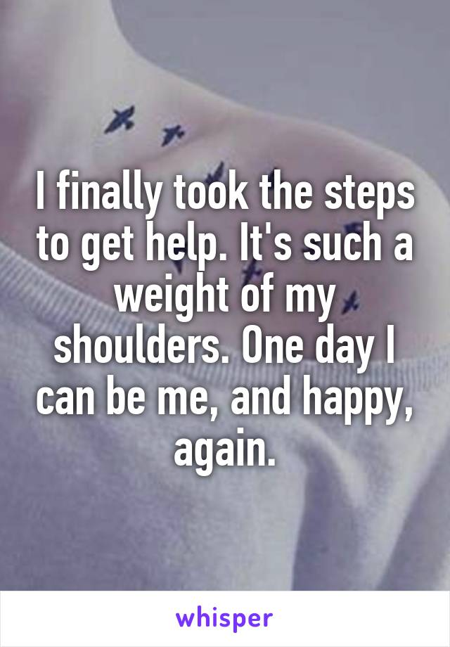 I finally took the steps to get help. It's such a weight of my shoulders. One day I can be me, and happy, again.