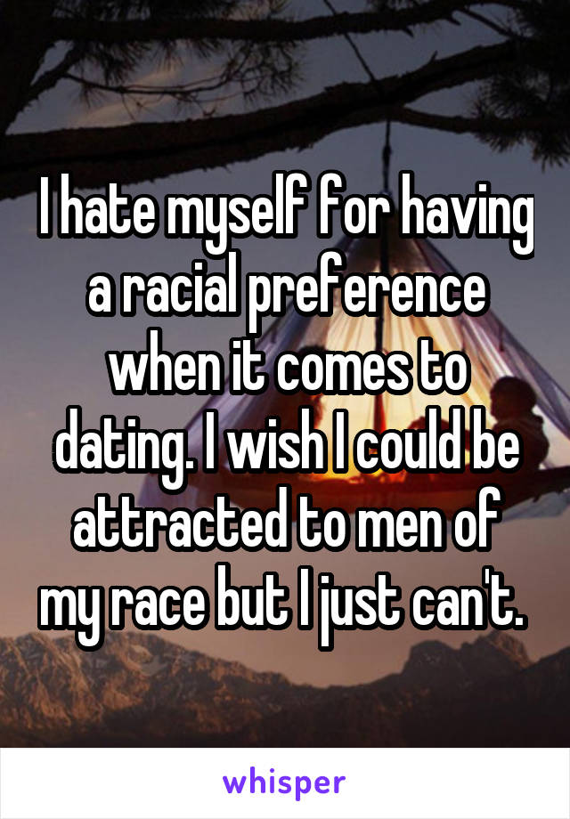 I hate myself for having a racial preference when it comes to dating. I wish I could be attracted to men of my race but I just can't.