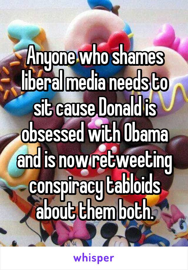 Anyone who shames liberal media needs to sit cause Donald is obsessed with Obama and is now retweeting conspiracy tabloids about them both.