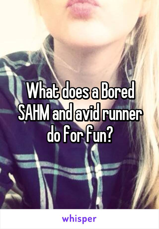 What does a Bored SAHM and avid runner do for fun?