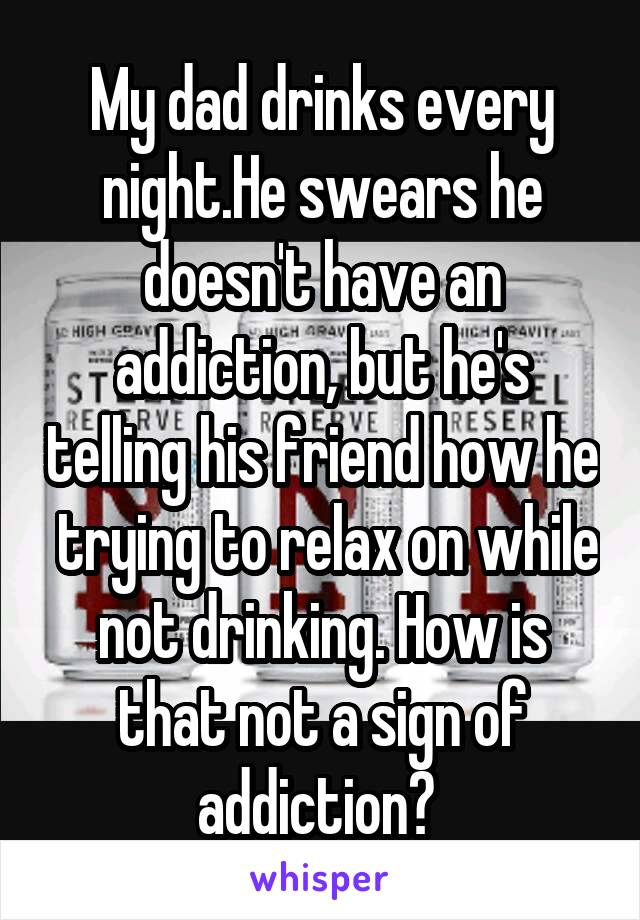 My dad drinks every night.He swears he doesn't have an addiction, but he's telling his friend how he  trying to relax on while not drinking. How is that not a sign of addiction?