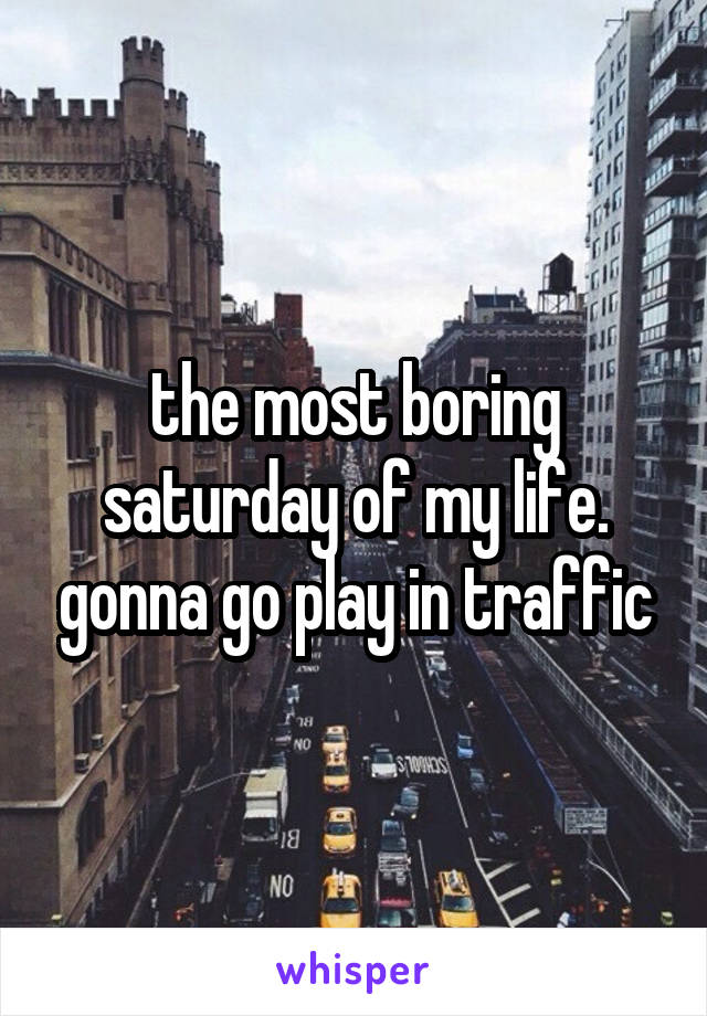 the most boring saturday of my life. gonna go play in traffic