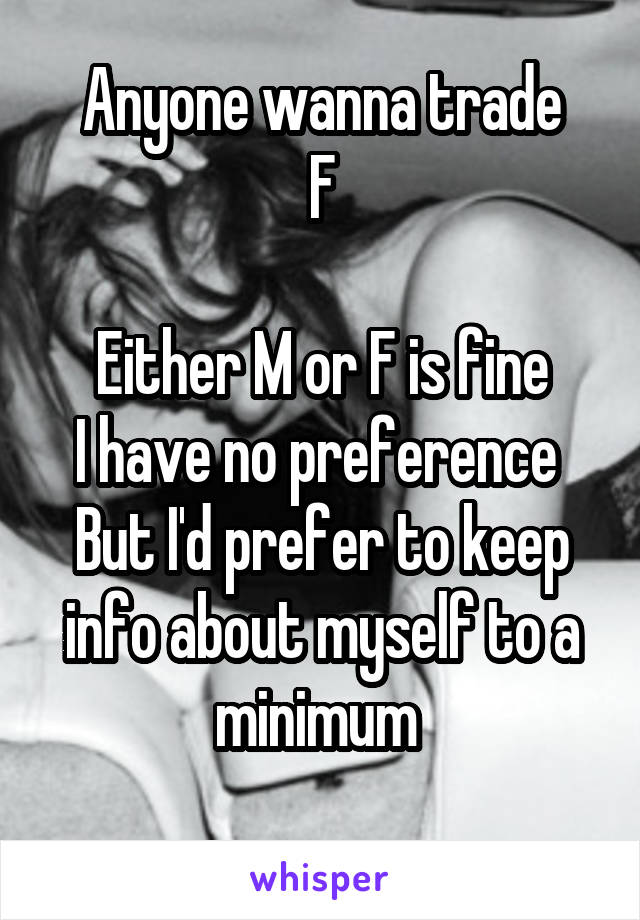 Anyone wanna trade F  Either M or F is fine I have no preference  But I'd prefer to keep info about myself to a minimum