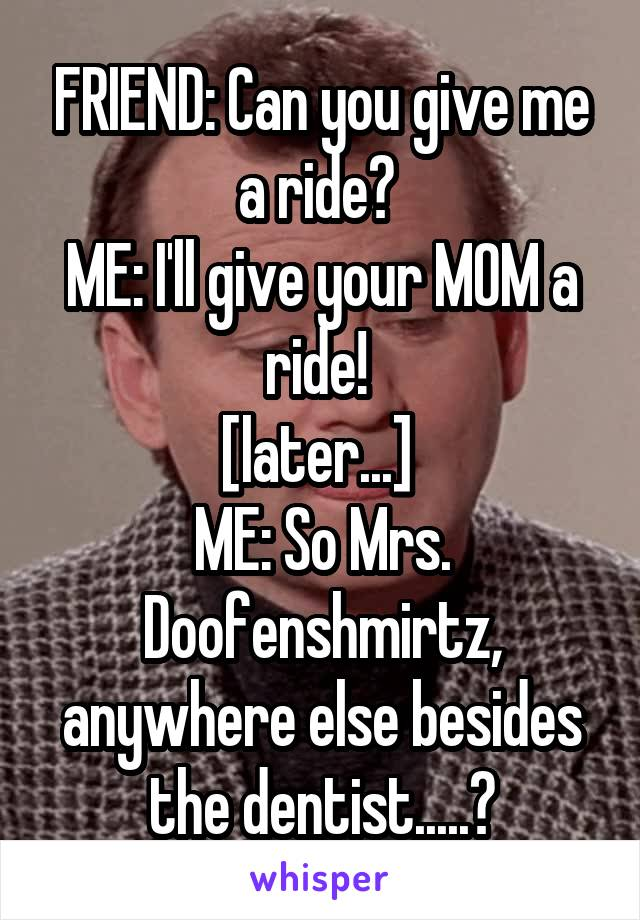 FRIEND: Can you give me a ride?  ME: I'll give your MOM a ride!  [later...]  ME: So Mrs. Doofenshmirtz, anywhere else besides the dentist.....?