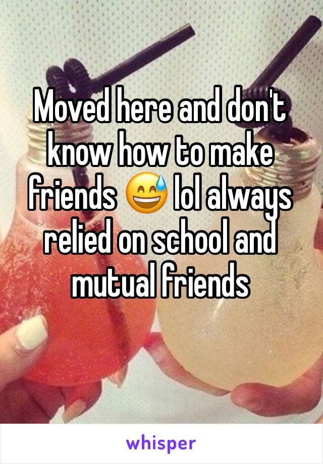 Moved here and don't know how to make friends 😅 lol always relied on school and mutual friends
