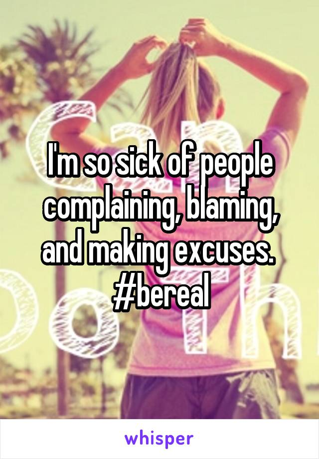 I'm so sick of people complaining, blaming, and making excuses.  #bereal