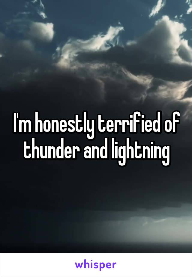 I'm honestly terrified of thunder and lightning