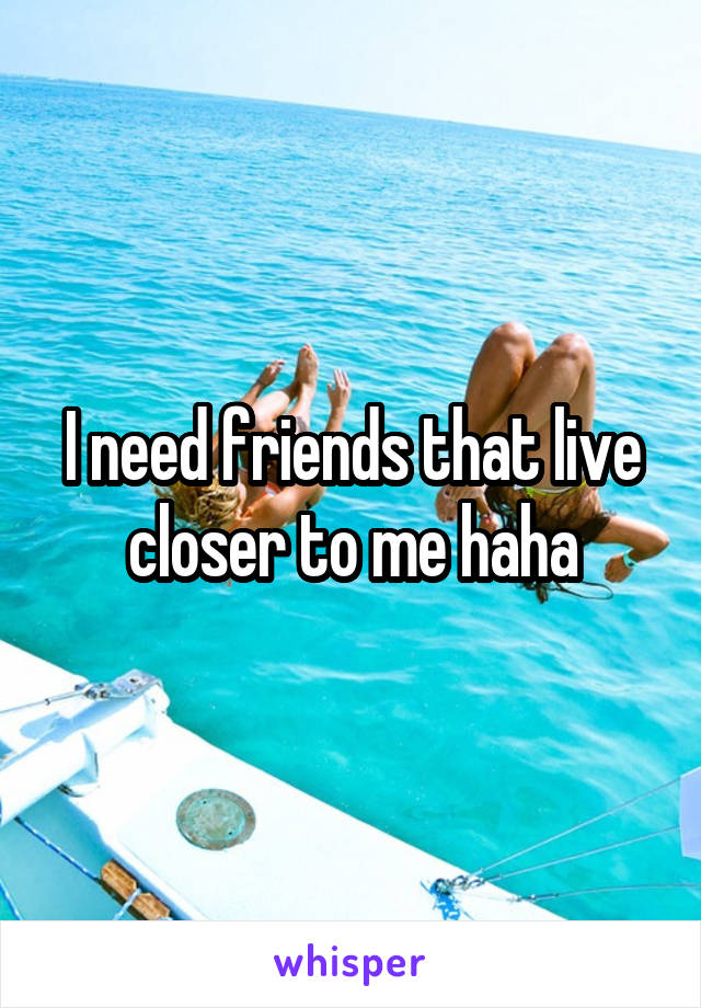 I need friends that live closer to me haha