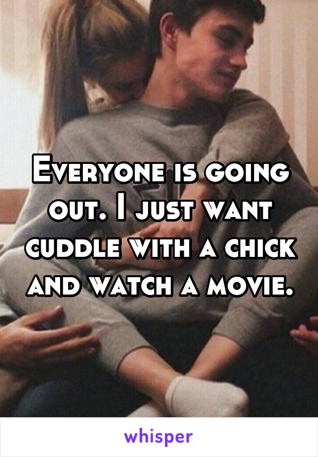 Everyone is going out. I just want cuddle with a chick and watch a movie.