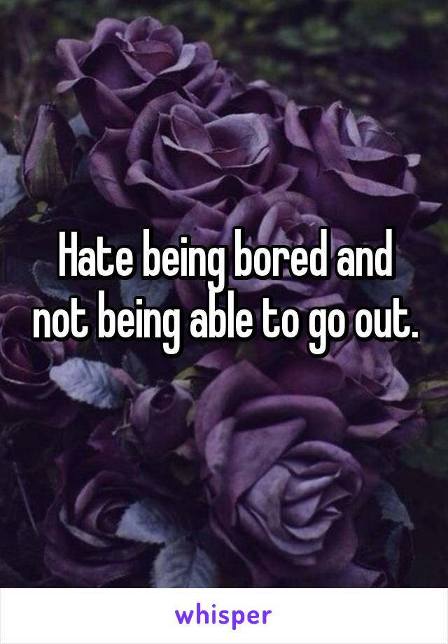 Hate being bored and not being able to go out.