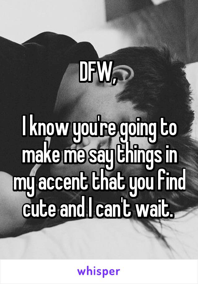 DFW,   I know you're going to make me say things in my accent that you find cute and I can't wait.