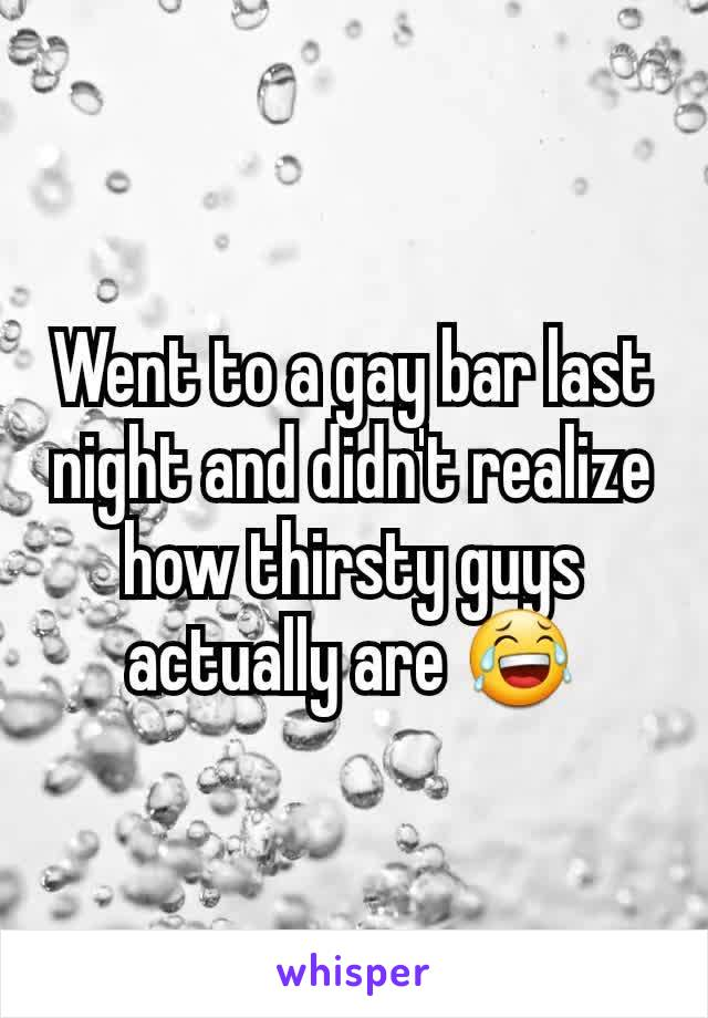 Went to a gay bar last night and didn't realize how thirsty guys actually are 😂