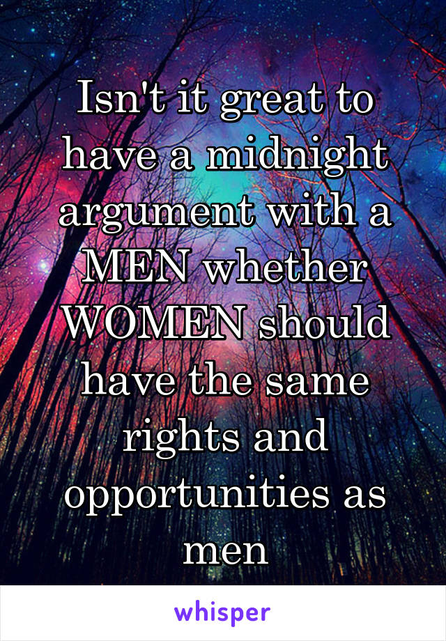 Isn't it great to have a midnight argument with a MEN whether WOMEN should have the same rights and opportunities as men
