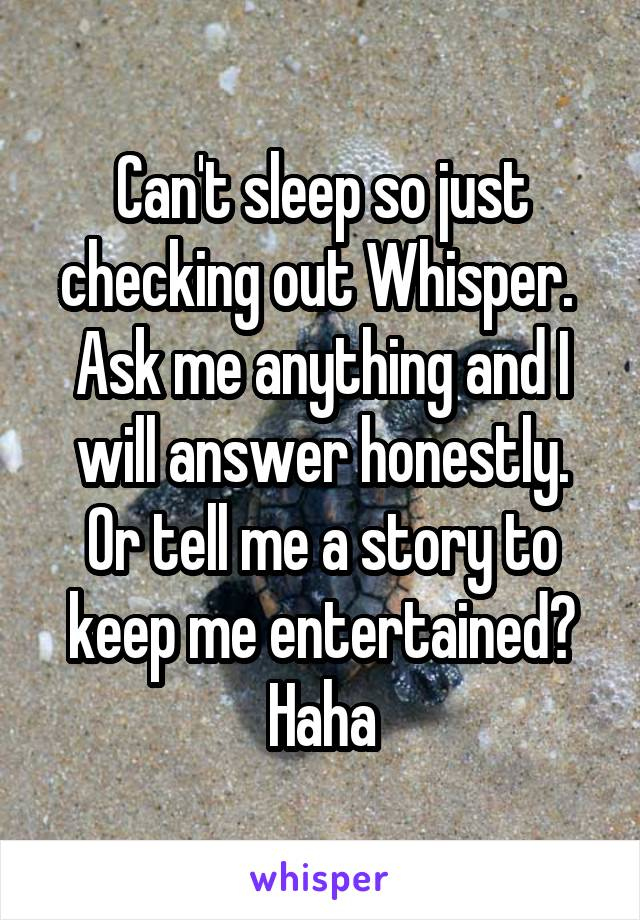 Can't sleep so just checking out Whisper.  Ask me anything and I will answer honestly. Or tell me a story to keep me entertained? Haha