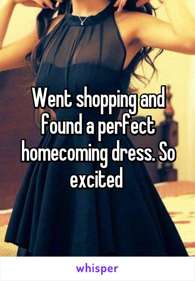 Went shopping and found a perfect homecoming dress. So excited